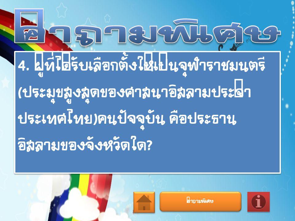 คำถามพิเศษ 4. ผู้ที่ได้รับเลือกตั้งให้เป็นจุฬาราชมนตรี(ประมุขสูงสุดของศาสนาอิสลามประจำประเทศไทย)คนปัจจุบัน คือประธานอิสลามของจังหวัดใด