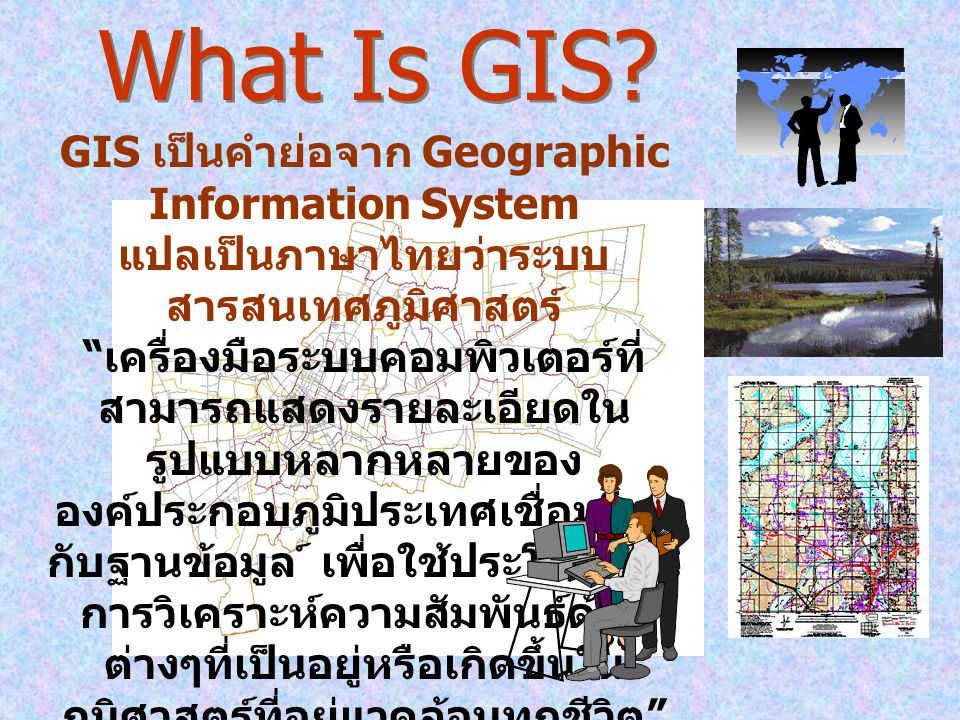 What Is GIS GIS เป็นคำย่อจาก Geographic Information System