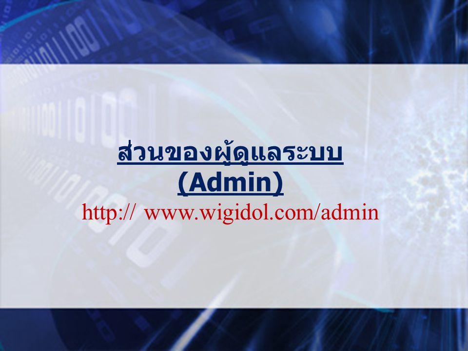 ส่วนของผู้ดูแลระบบ (Admin) http:// www.wigidol.com/admin