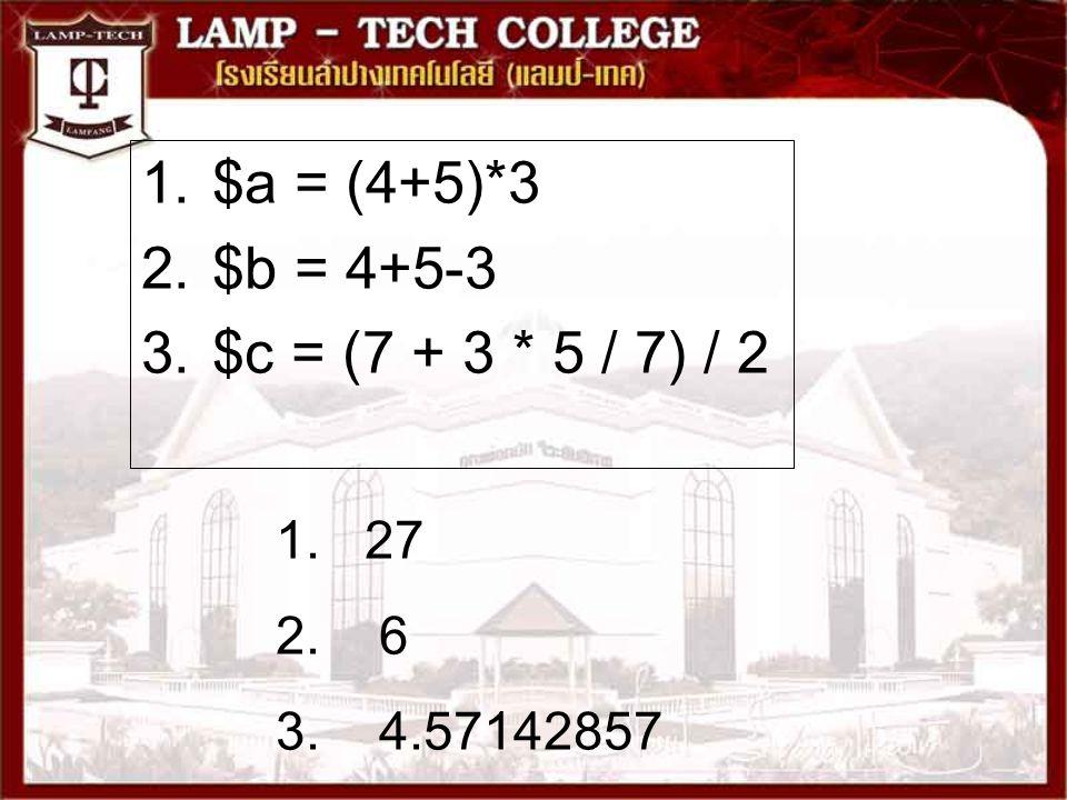 $a = (4+5)*3 $b = 4+5-3 $c = (7 + 3 * 5 / 7) / 2 27 6 4.57142857