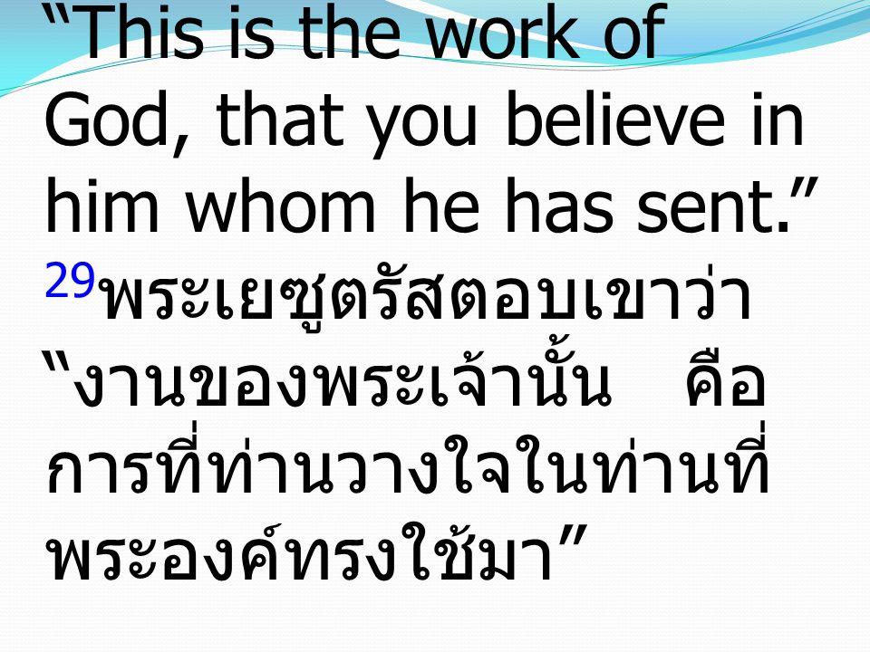 29Jesus answered them, This is the work of God, that you believe in him whom he has sent. 29พระเยซูตรัสตอบเขาว่า งานของพระเจ้านั้น คือการที่ท่านวางใจในท่านที่พระองค์ทรงใช้มา