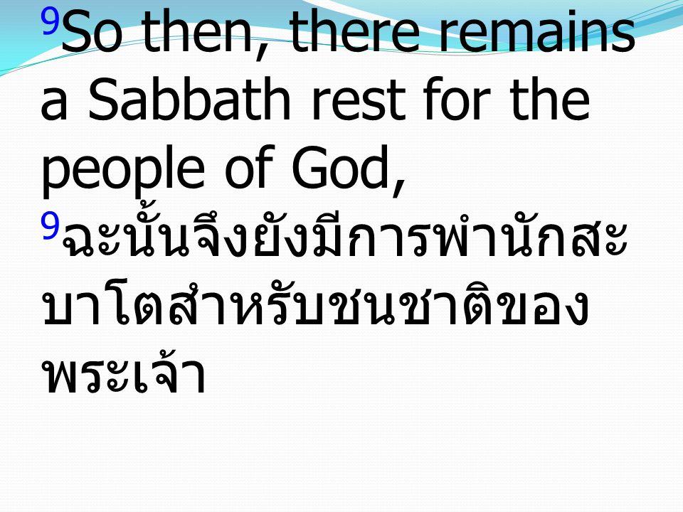 9So then, there remains a Sabbath rest for the people of God, 9ฉะนั้นจึงยังมีการพำนักสะบาโตสำหรับชนชาติของพระเจ้า