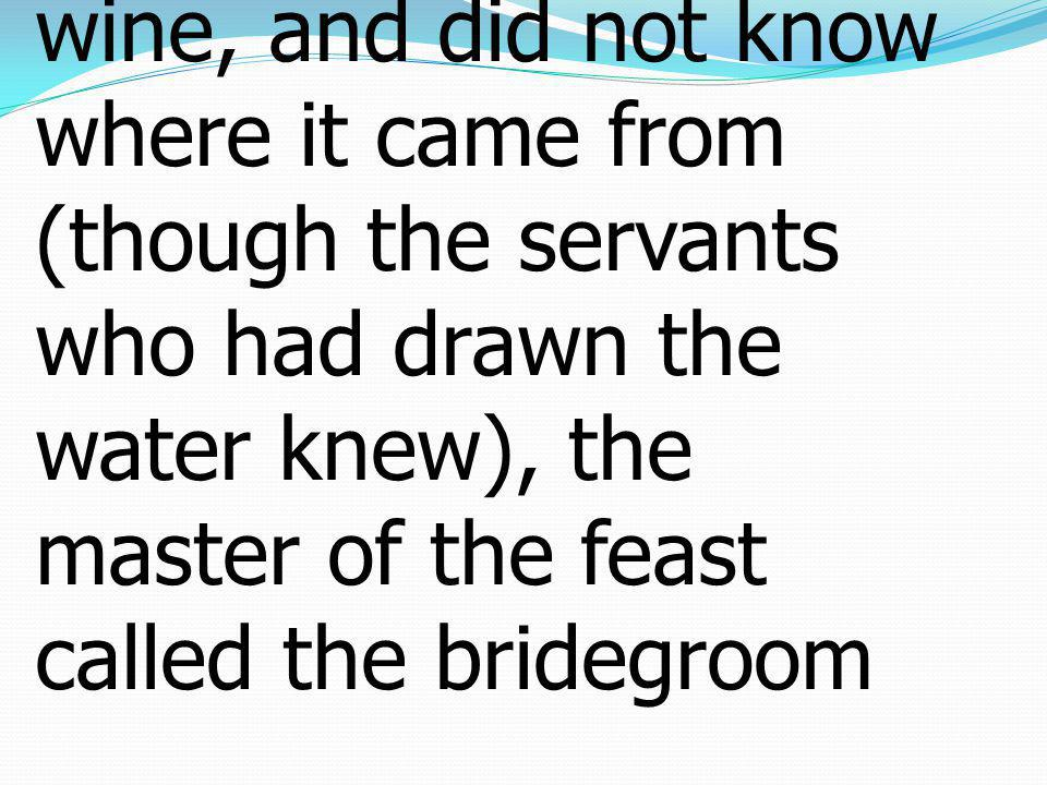 9When the master of the feast tasted the water now become wine, and did not know where it came from (though the servants who had drawn the water knew), the master of the feast called the bridegroom