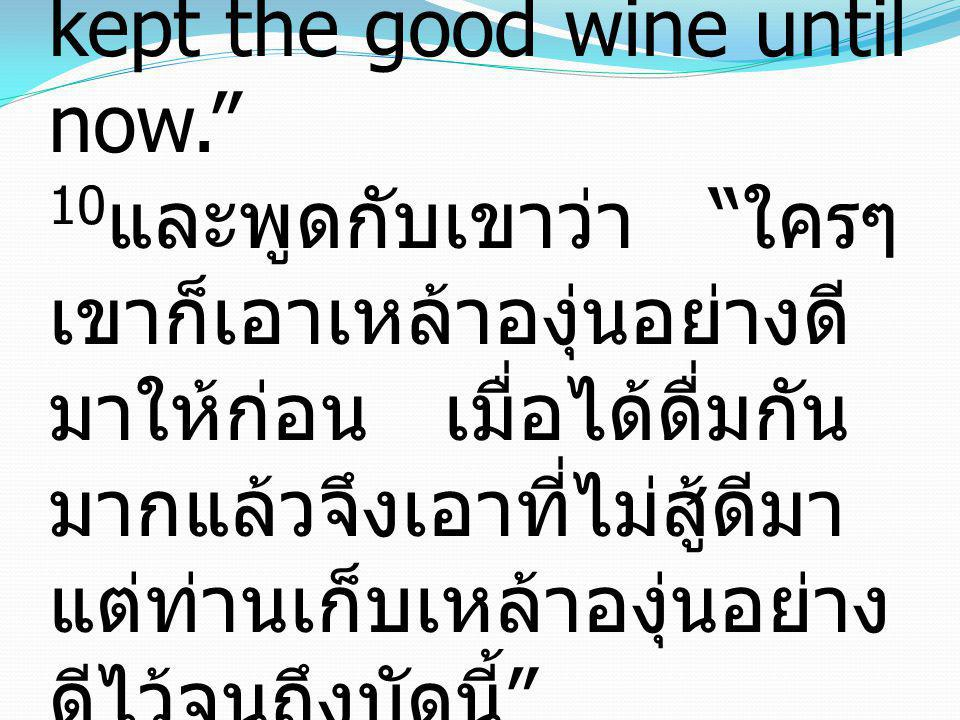 10and said to him, Everyone serves the good wine first, and when people have drunk freely, then the poor wine.