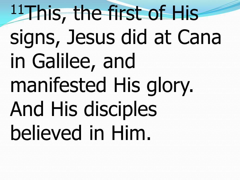 11This, the first of His signs, Jesus did at Cana in Galilee, and manifested His glory.