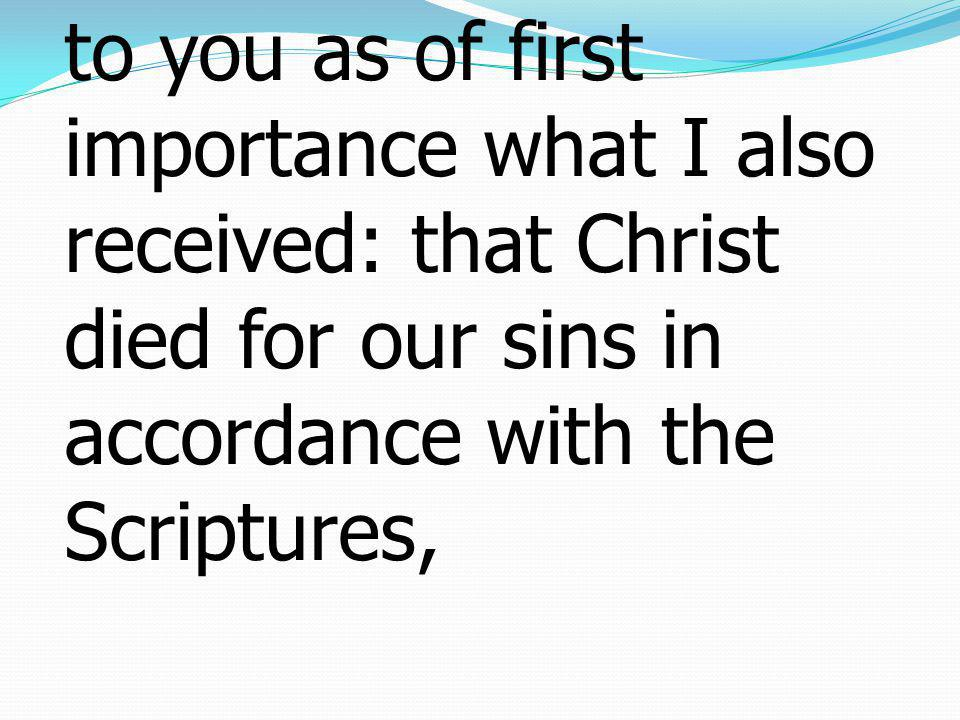 1 Corinthians โครินธ์15:3-4 3For I delivered to you as of first importance what I also received: that Christ died for our sins in accordance with the Scriptures,