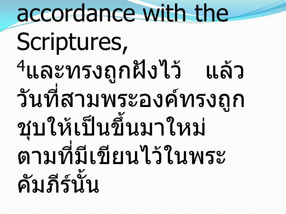 4that He was buried, that He was raised on the third day in accordance with the Scriptures, 4และทรงถูกฝังไว้ แล้ววันที่สามพระองค์ทรงถูกชุบให้เป็นขึ้นมาใหม่ ตามที่มีเขียนไว้ในพระคัมภีร์นั้น