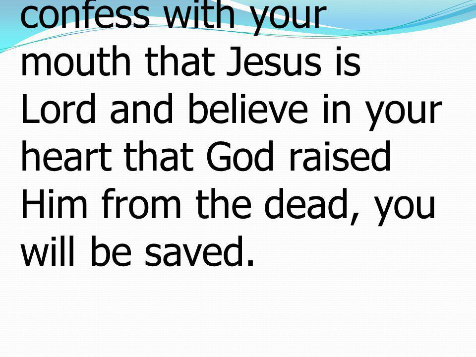 Romans โรม10:9 if you confess with your mouth that Jesus is Lord and believe in your heart that God raised Him from the dead, you will be saved.
