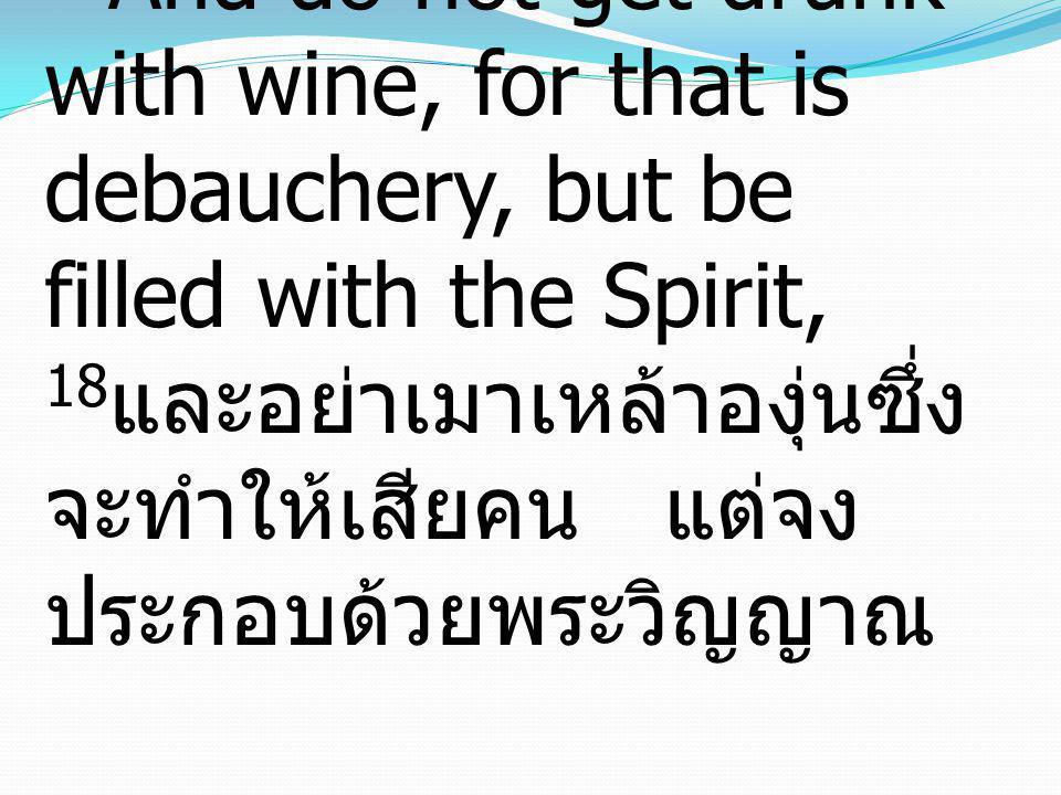 Ephesians เอเฟซัส5:18 18And do not get drunk with wine, for that is debauchery, but be filled with the Spirit, 18และอย่าเมาเหล้าองุ่นซึ่งจะทำให้เสียคน แต่จงประกอบด้วยพระวิญญาณ