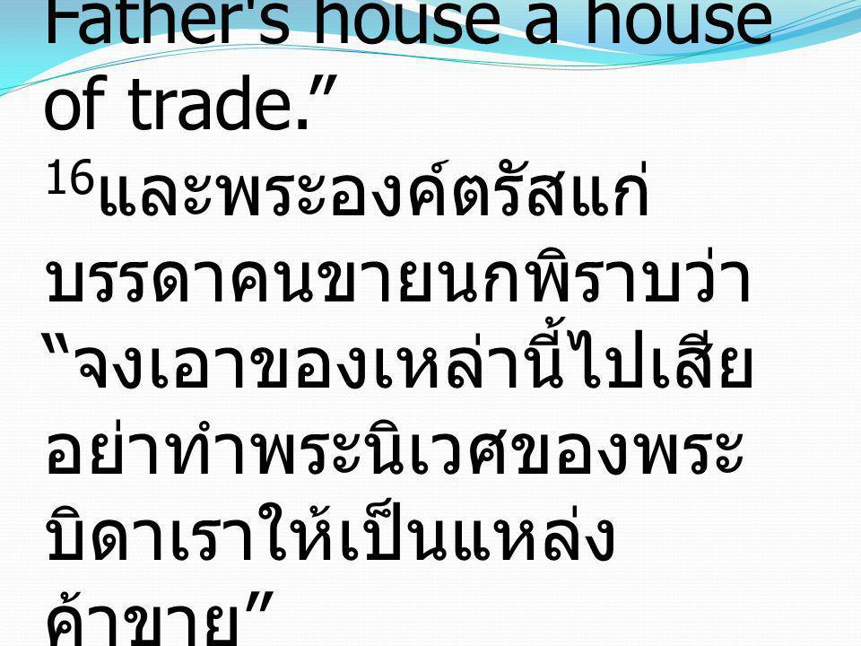16And He told those who sold the pigeons, Take these things away; do not make my Father s house a house of trade. 16และพระองค์ตรัสแก่บรรดาคนขายนกพิราบว่า จงเอาของเหล่านี้ไปเสีย อย่าทำพระนิเวศของพระบิดาเราให้เป็นแหล่งค้าขาย