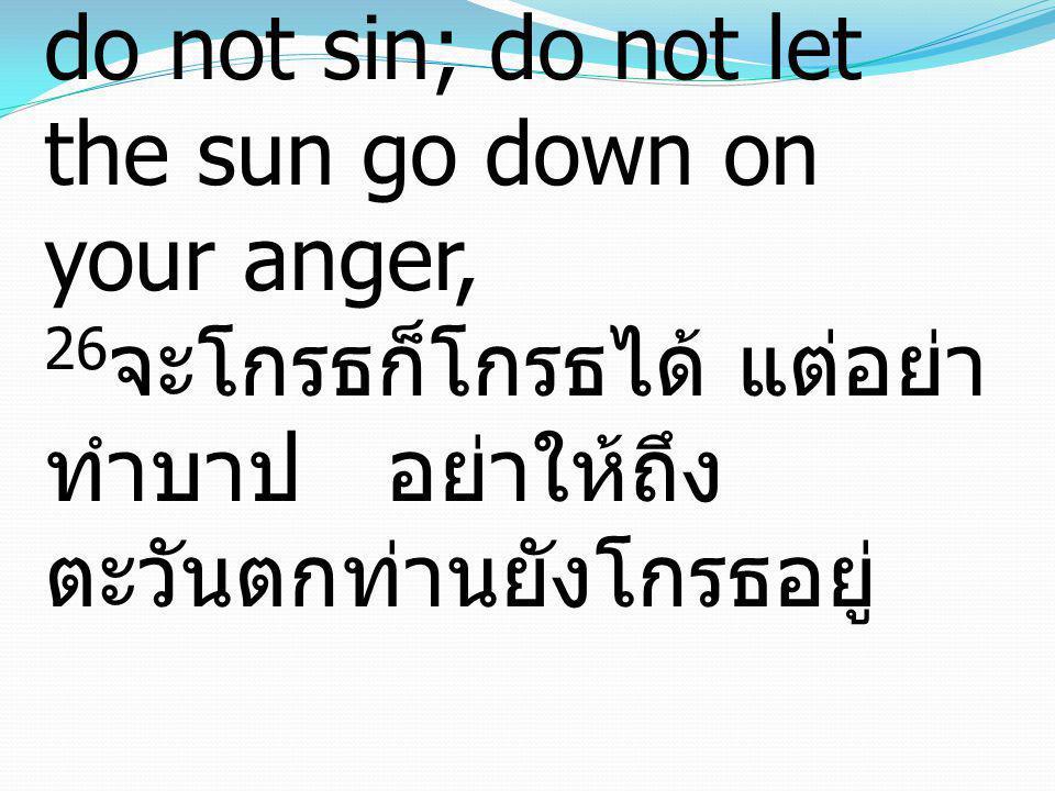 Ephesians เอเฟซัส 4:26-27 26Be angry and do not sin; do not let the sun go down on your anger, 26จะโกรธก็โกรธได้ แต่อย่าทำบาป อย่าให้ถึงตะวันตกท่านยังโกรธอยู่