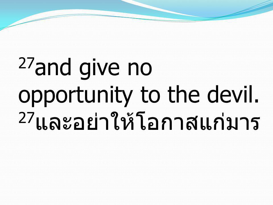 27and give no opportunity to the devil. 27และอย่าให้โอกาสแก่มาร