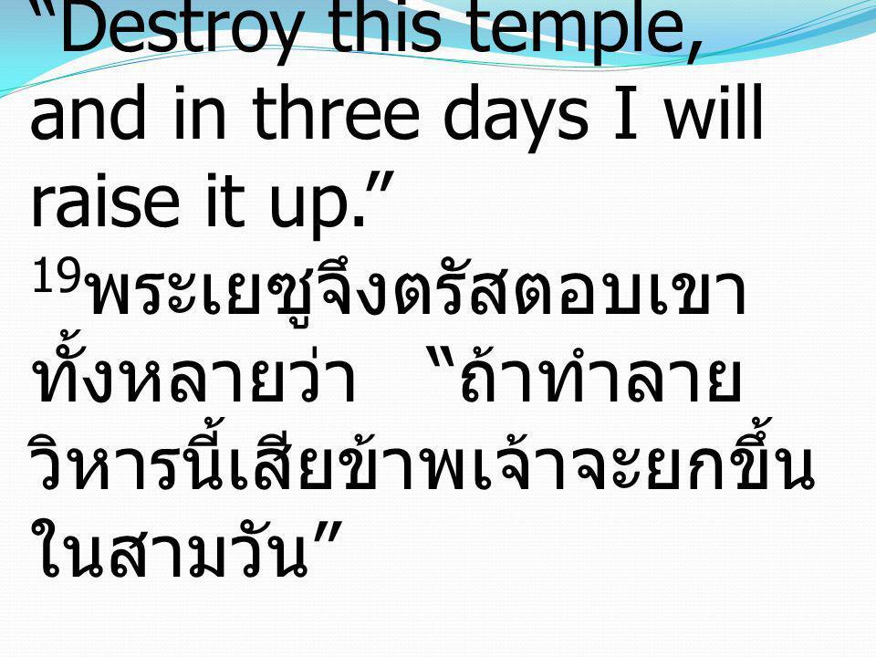 19Jesus answered them, Destroy this temple, and in three days I will raise it up. 19พระเยซูจึงตรัสตอบเขาทั้งหลายว่า ถ้าทำลายวิหารนี้เสียข้าพเจ้าจะยกขึ้นในสามวัน