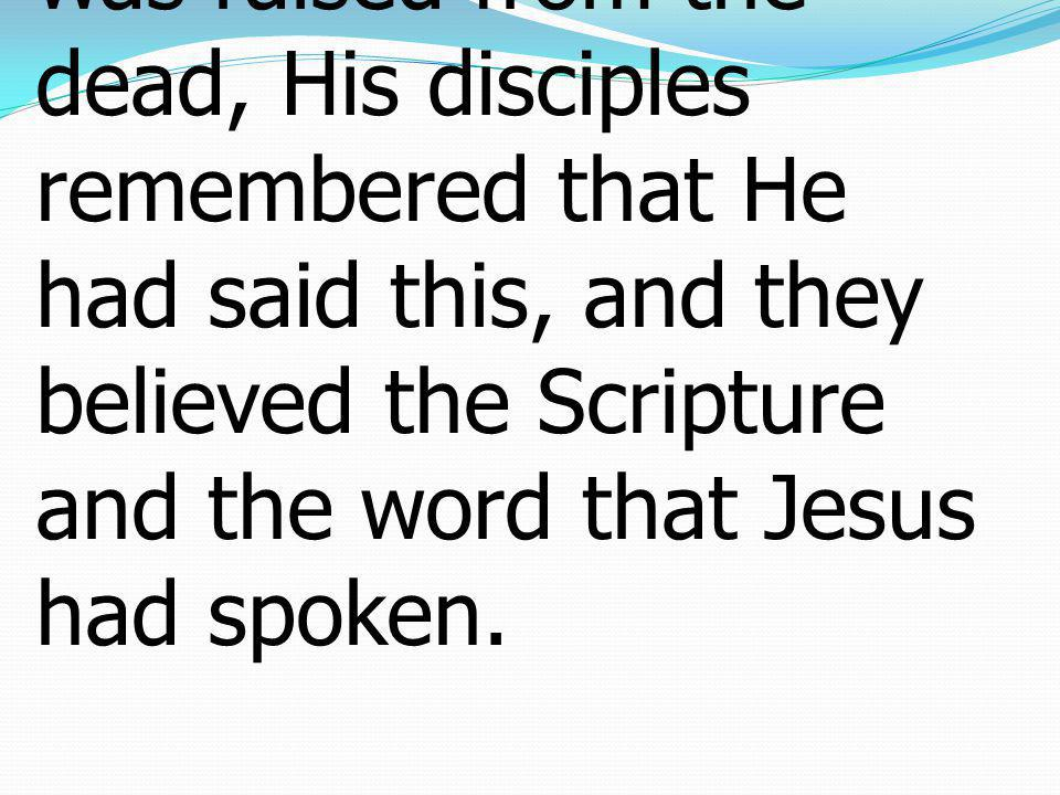 22When therefore He was raised from the dead, His disciples remembered that He had said this, and they believed the Scripture and the word that Jesus had spoken.