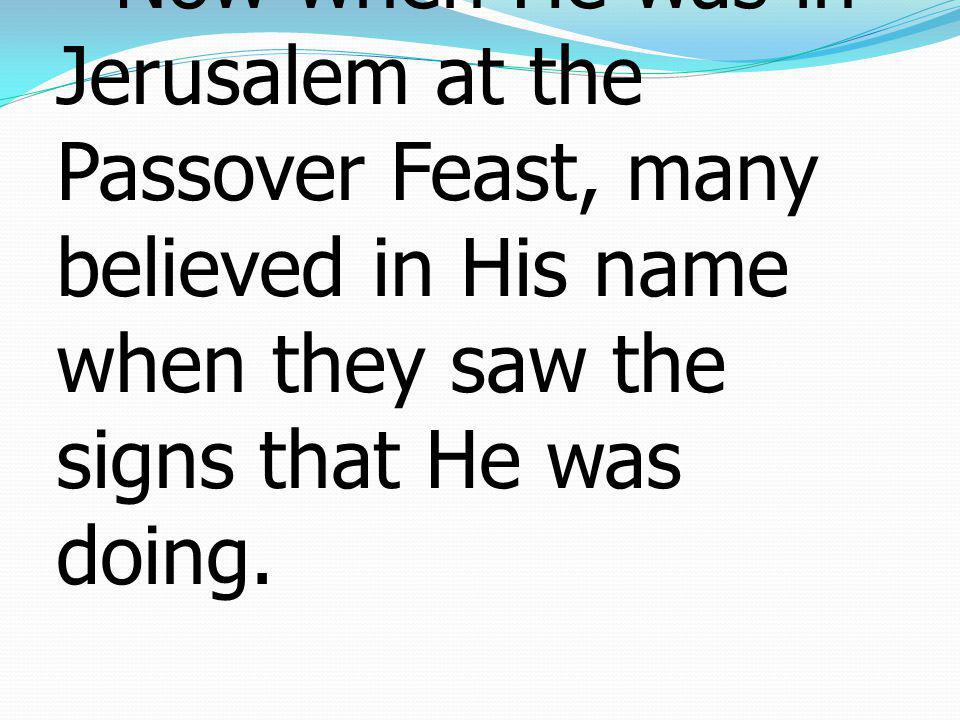 23Now when He was in Jerusalem at the Passover Feast, many believed in His name when they saw the signs that He was doing.