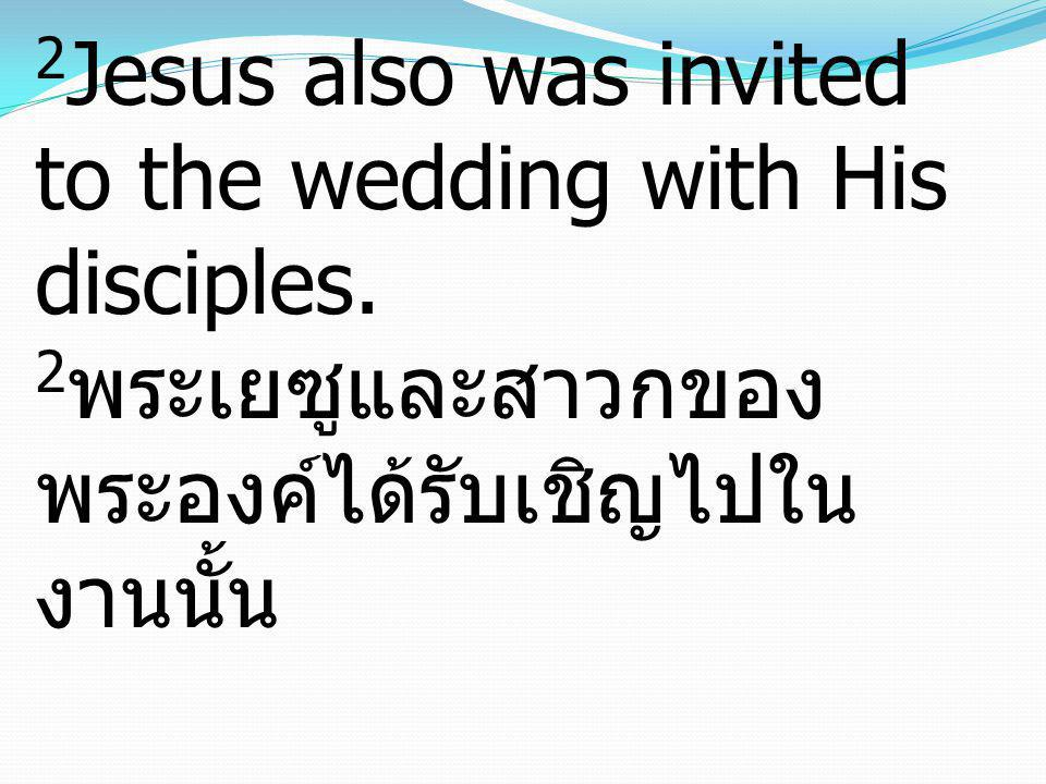 2Jesus also was invited to the wedding with His disciples
