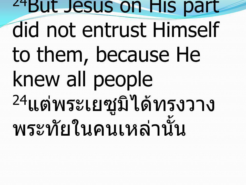 24But Jesus on His part did not entrust Himself to them, because He knew all people 24แต่พระเยซูมิได้ทรงวางพระทัยในคนเหล่านั้น