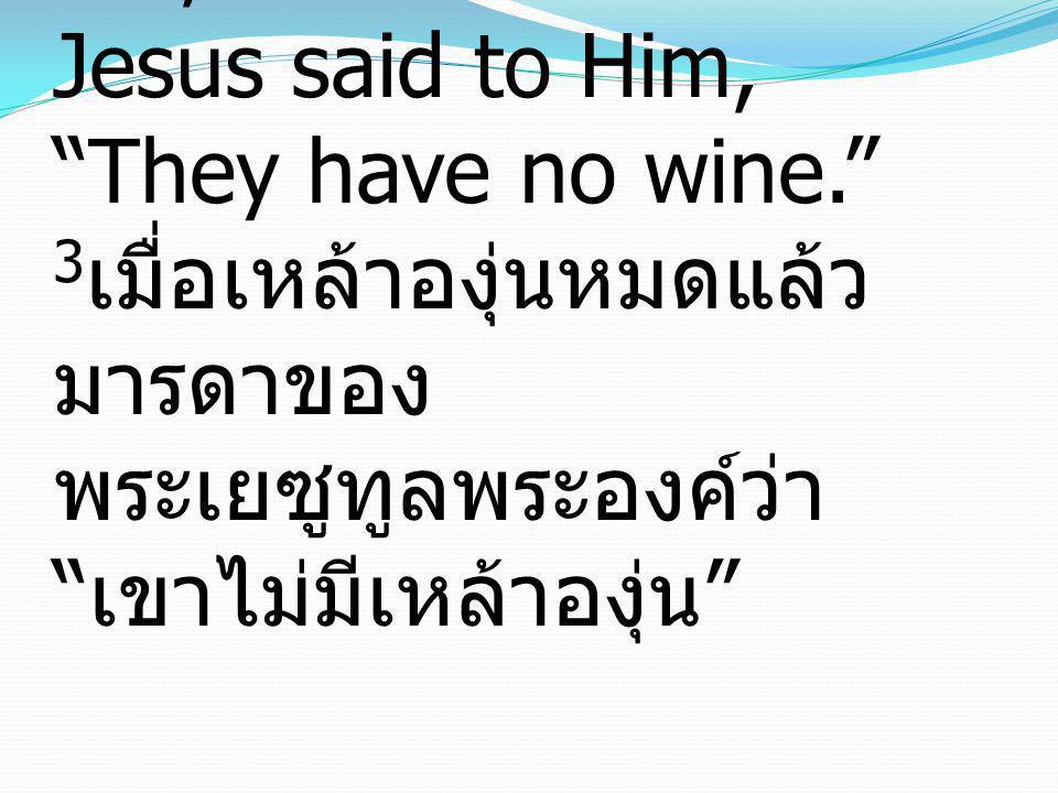 3 When the wine ran out, the mother of Jesus said to Him, They have no wine. 3เมื่อเหล้าองุ่นหมดแล้ว มารดาของ พระเยซูทูลพระองค์ว่า เขาไม่มีเหล้าองุ่น
