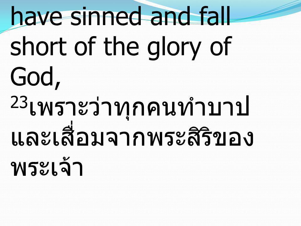 Romans โรม3:23 for all have sinned and fall short of the glory of God, 23เพราะว่าทุกคนทำบาป และเสื่อมจากพระสิริของพระเจ้า