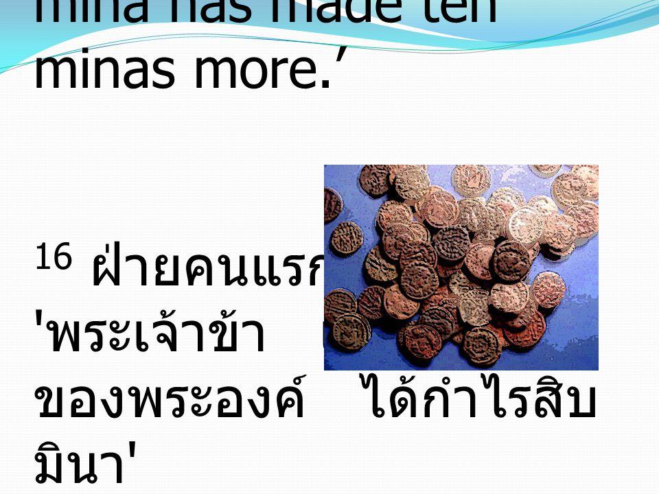 16 The first came before him, saying, 'Lord, your mina has made ten minas more.' 16 ฝ่ายคนแรกมาทูลว่า พระเจ้าข้า เงินมินาหนึ่งของพระองค์ ได้กำไรสิบมินา