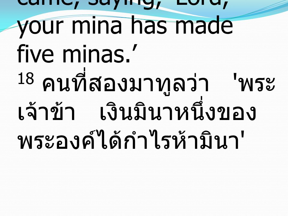 18 And the second came, saying, 'Lord, your mina has made five minas