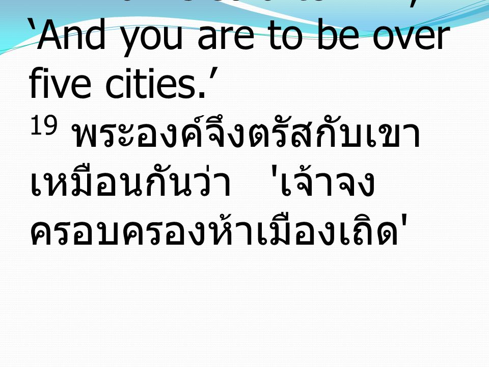 19 And he said to him, 'And you are to be over five cities