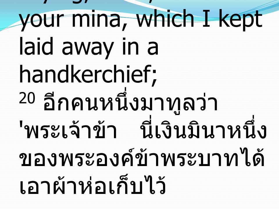 20 Then another came, saying, 'Lord, here is your mina, which I kept laid away in a handkerchief; 20 อีกคนหนึ่งมาทูลว่า พระเจ้าข้า นี่เงินมินาหนึ่งของพระองค์ข้าพระบาทได้เอาผ้าห่อเก็บไว้