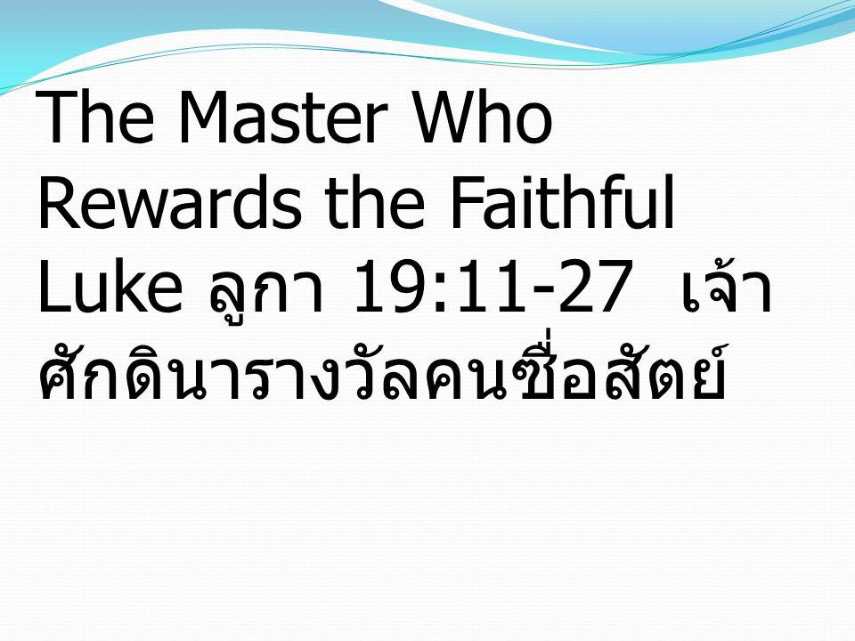 The Master Who Rewards the Faithful Luke ลูกา 19:11-27 เจ้าศักดินารางวัลคนซื่อสัตย์
