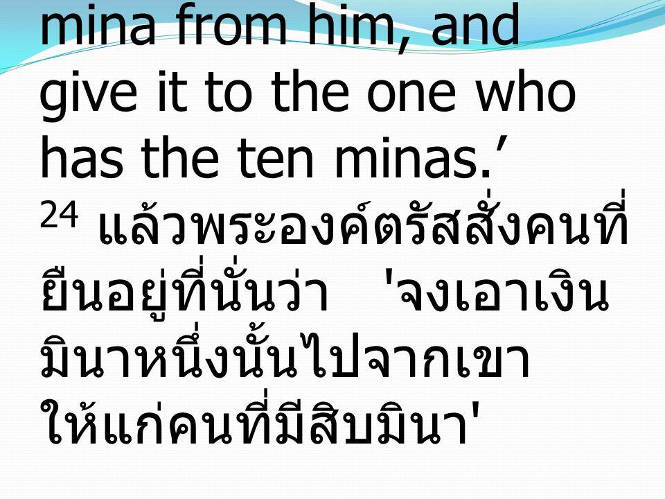 24 And he said to those who stood by, 'Take the mina from him, and give it to the one who has the ten minas.' 24 แล้วพระองค์ตรัสสั่งคนที่ยืนอยู่ที่นั่นว่า จงเอาเงินมินาหนึ่งนั้นไปจากเขาให้แก่คนที่มีสิบมินา