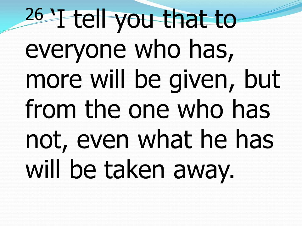 26 'I tell you that to everyone who has, more will be given, but from the one who has not, even what he has will be taken away.