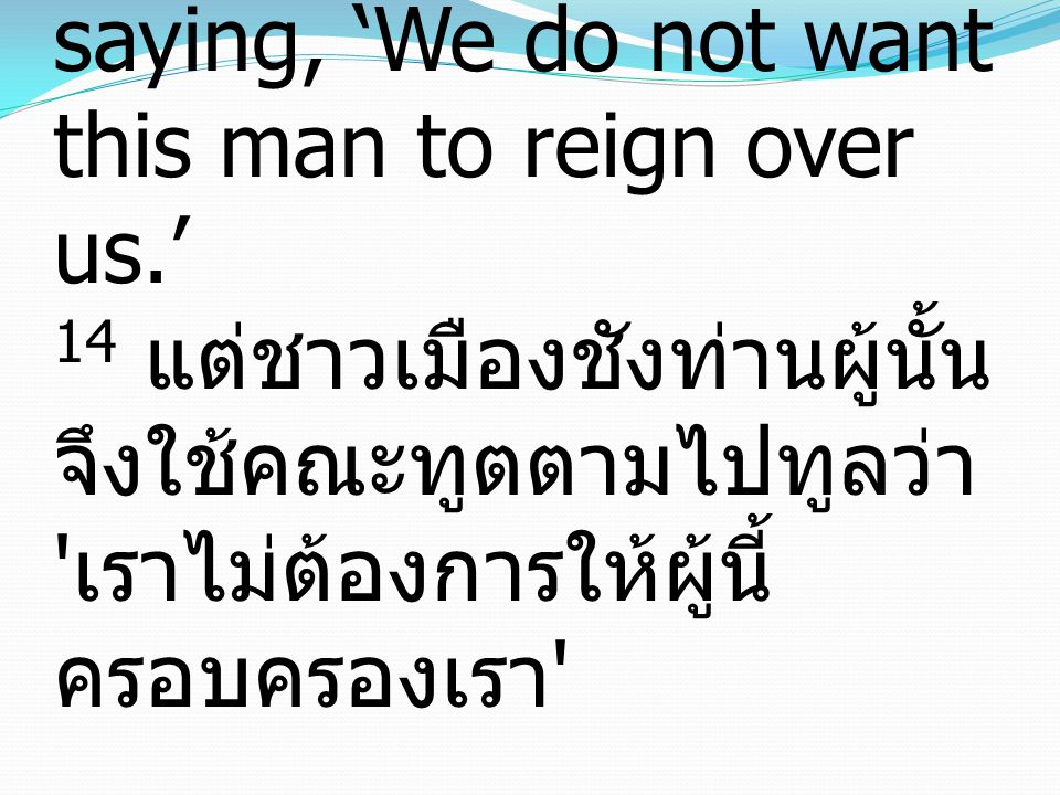 14 But his citizens hated him and sent a delegation after him, saying, 'We do not want this man to reign over us.' 14 แต่ชาวเมืองชังท่านผู้นั้น จึงใช้คณะทูตตามไปทูลว่า เราไม่ต้องการให้ผู้นี้ครอบครองเรา