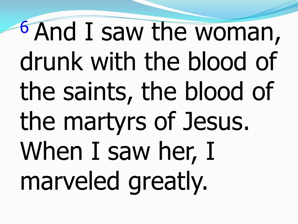 6 And I saw the woman, drunk with the blood of the saints, the blood of the martyrs of Jesus.