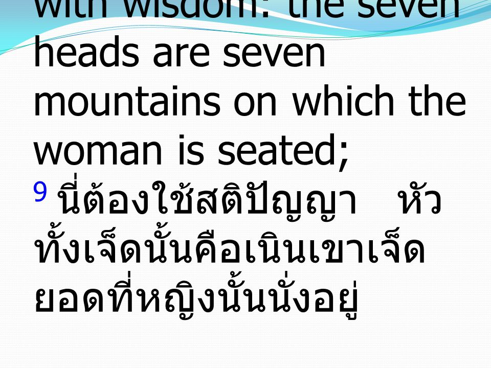 9 This calls for a mind with wisdom: the seven heads are seven mountains on which the woman is seated; 9 นี่ต้องใช้สติปัญญา หัวทั้งเจ็ดนั้นคือเนินเขาเจ็ดยอดที่หญิงนั้นนั่งอยู่