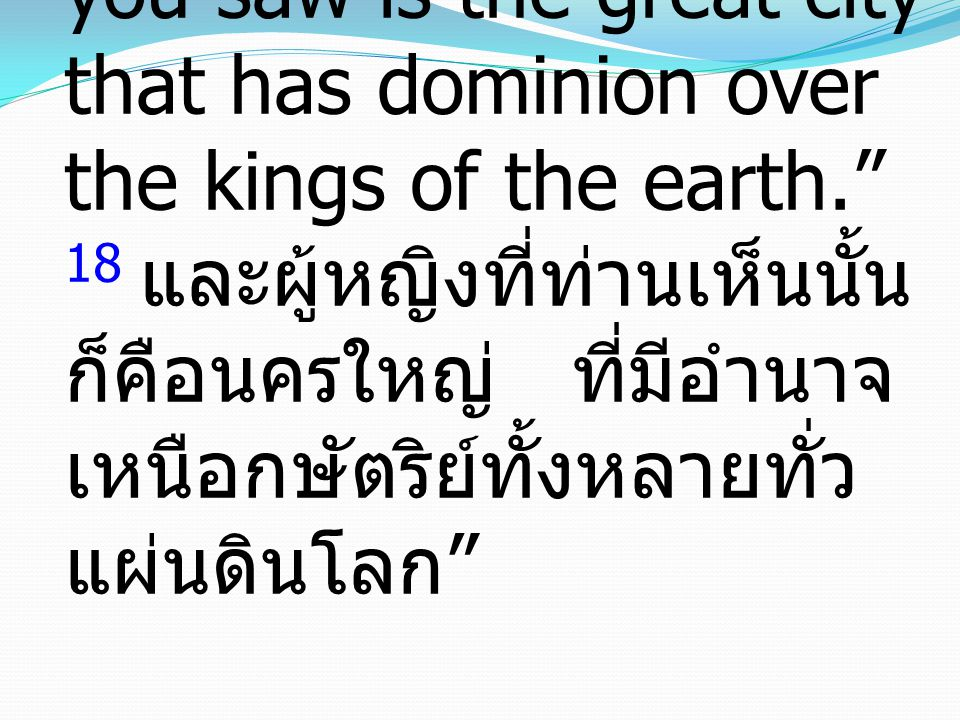 18 And the woman that you saw is the great city that has dominion over the kings of the earth. 18 และผู้หญิงที่ท่านเห็นนั้นก็คือนครใหญ่ ที่มีอำนาจเหนือกษัตริย์ทั้งหลายทั่วแผ่นดินโลก