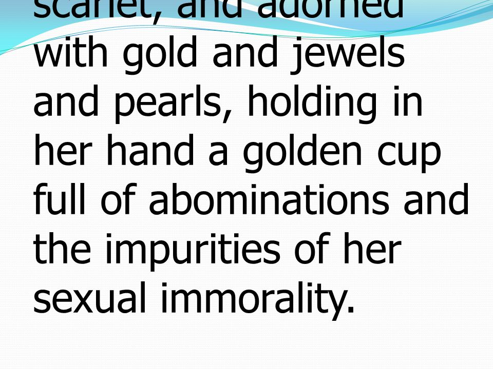 4 The woman was arrayed in purple and scarlet, and adorned with gold and jewels and pearls, holding in her hand a golden cup full of abominations and the impurities of her sexual immorality.