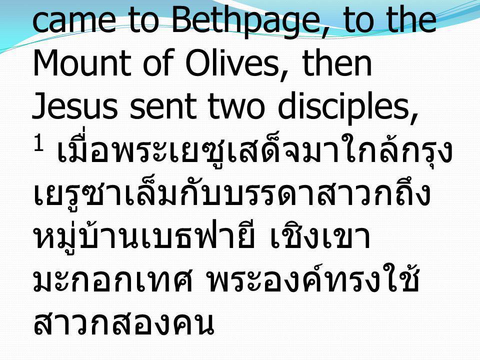 Matthew 21:1-9 มัทธิว 21:1-9 1 Now when they drew near to Jerusalem and came to Bethpage, to the Mount of Olives, then Jesus sent two disciples, 1 เมื่อพระเยซูเสด็จมาใกล้กรุงเยรูซาเล็มกับบรรดาสาวกถึงหมู่บ้านเบธฟายี เชิงเขามะกอกเทศ พระองค์ทรงใช้สาวกสองคน