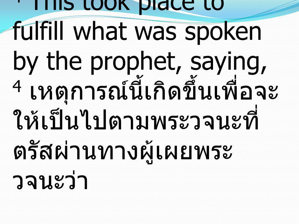 4 This took place to fulfill what was spoken by the prophet, saying, 4 เหตุการณ์นี้เกิดขึ้นเพื่อจะให้เป็นไปตามพระวจนะที่ตรัสผ่านทางผู้เผยพระวจนะว่า