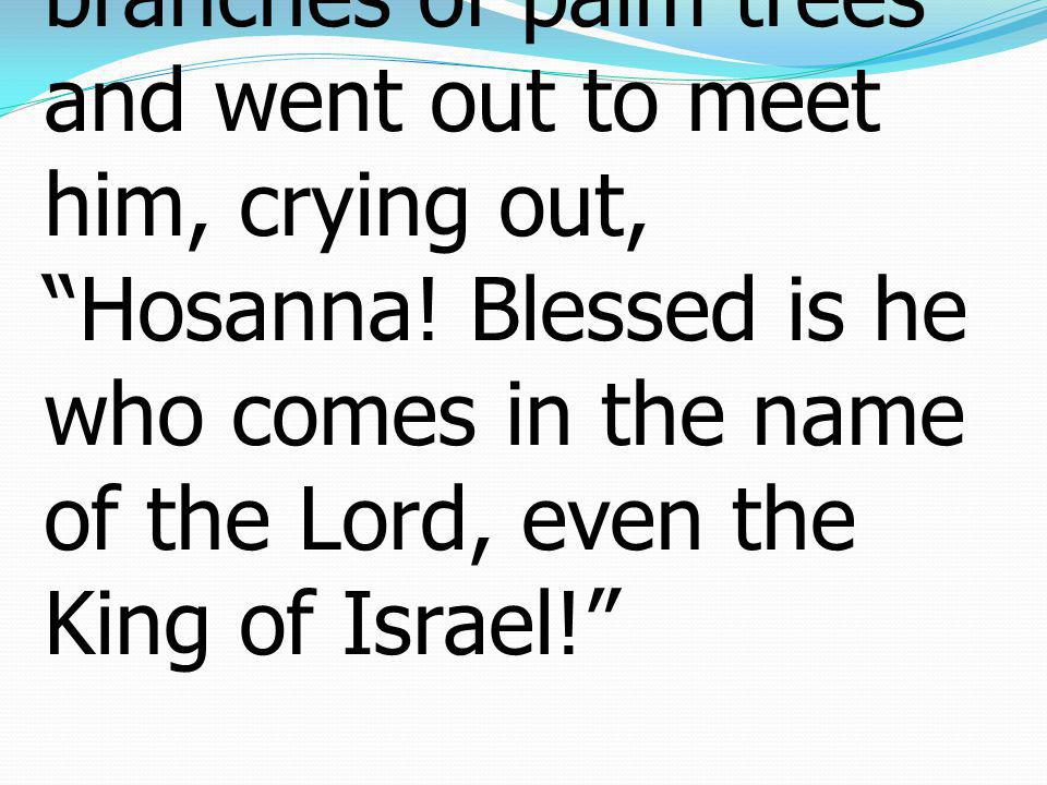 13 So they took branches of palm trees and went out to meet him, crying out, Hosanna.