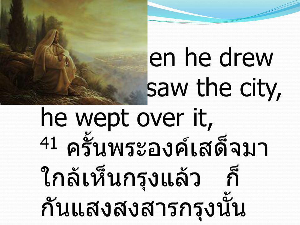 41 And when he drew near and saw the city, he wept over it, 41 ครั้นพระองค์เสด็จมาใกล้เห็นกรุงแล้ว ก็กันแสงสงสารกรุงนั้น