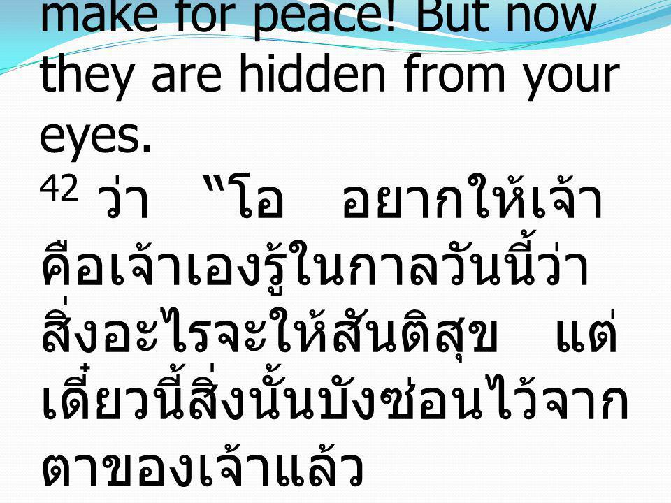 42 saying, Would that you, even you, had known on this day the things that make for peace.
