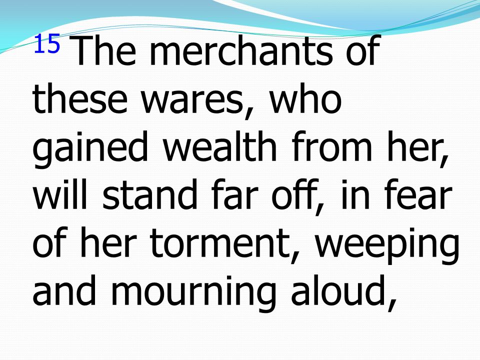 15 The merchants of these wares, who gained wealth from her, will stand far off, in fear of her torment, weeping and mourning aloud,