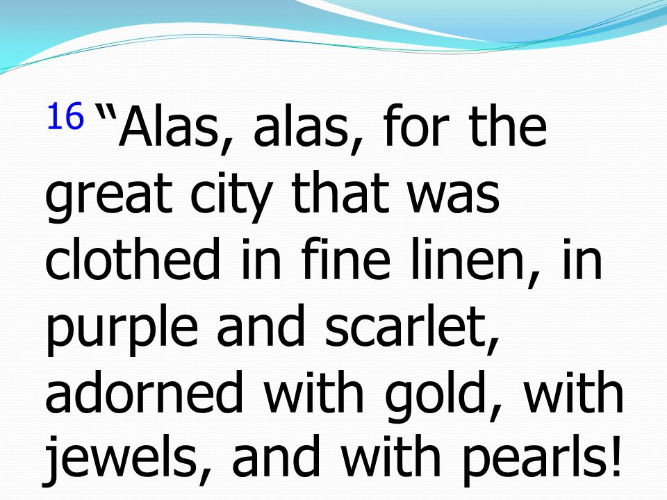16 Alas, alas, for the great city that was clothed in fine linen, in purple and scarlet, adorned with gold, with jewels, and with pearls!