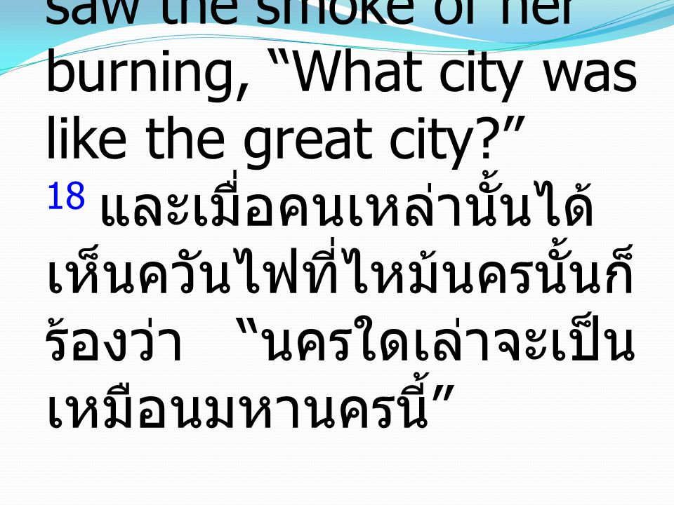 18 and cried out as they saw the smoke of her burning, What city was like the great city 18 และเมื่อคนเหล่านั้นได้เห็นควันไฟที่ไหม้นครนั้นก็ร้องว่า นครใดเล่าจะเป็นเหมือนมหานครนี้