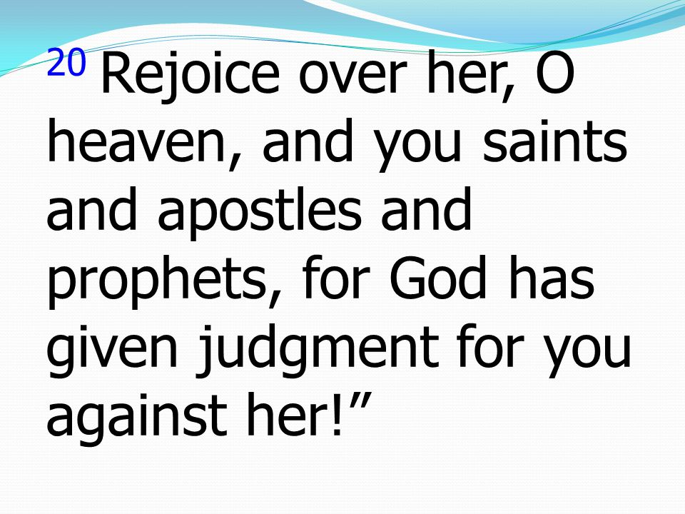 20 Rejoice over her, O heaven, and you saints and apostles and prophets, for God has given judgment for you against her!