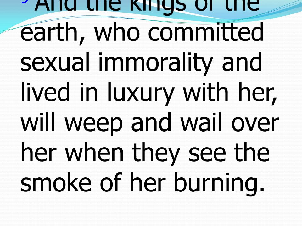 9 And the kings of the earth, who committed sexual immorality and lived in luxury with her, will weep and wail over her when they see the smoke of her burning.