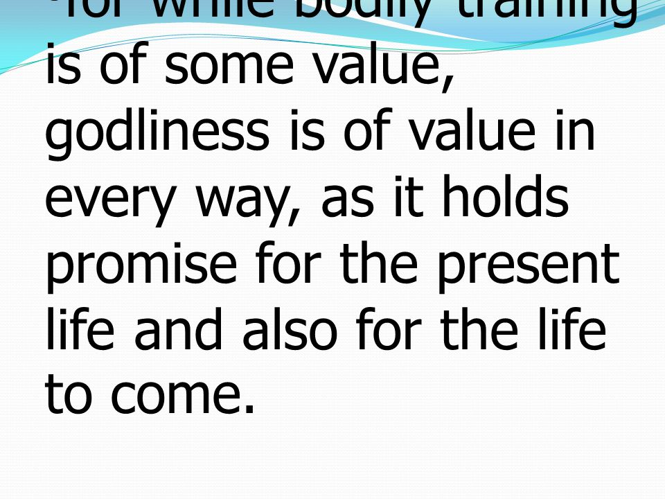 8for while bodily training is of some value, godliness is of value in every way, as it holds promise for the present life and also for the life to come.