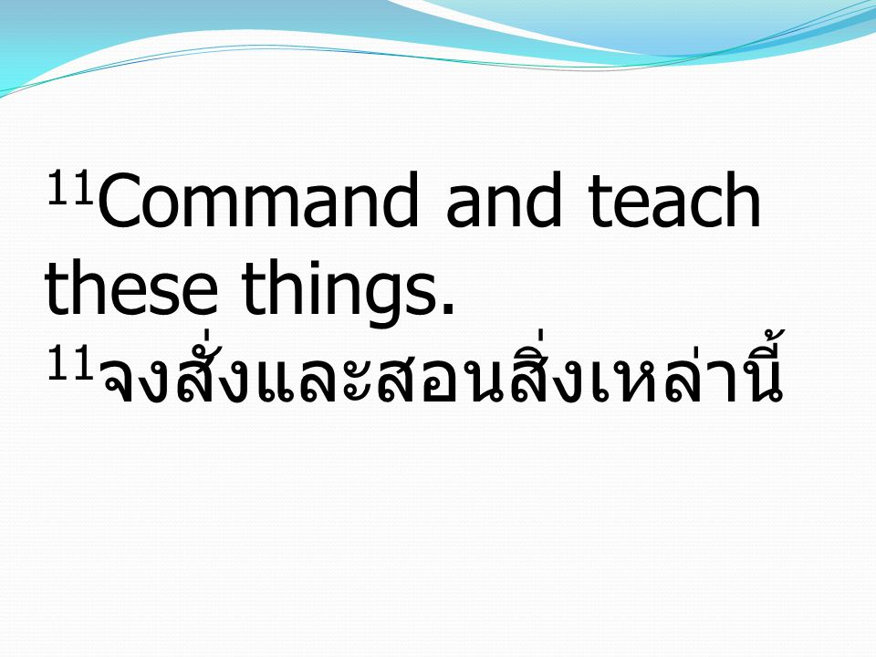 11Command and teach these things. 11จงสั่งและสอนสิ่งเหล่านี้
