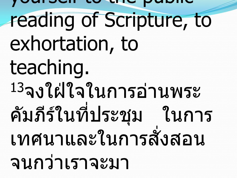 13Until I come, devote yourself to the public reading of Scripture, to exhortation, to teaching.