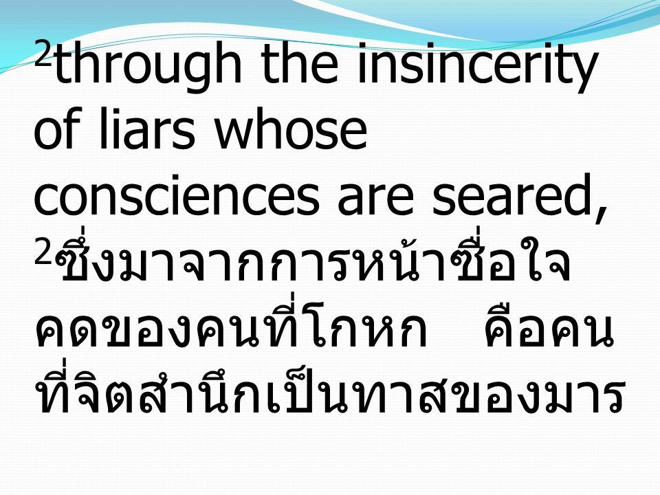 2through the insincerity of liars whose consciences are seared, 2ซึ่งมาจากการหน้าซื่อใจคดของคนที่โกหก คือคนที่จิตสำนึกเป็นทาสของมาร