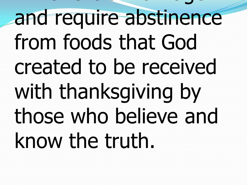 3who forbid marriage and require abstinence from foods that God created to be received with thanksgiving by those who believe and know the truth.